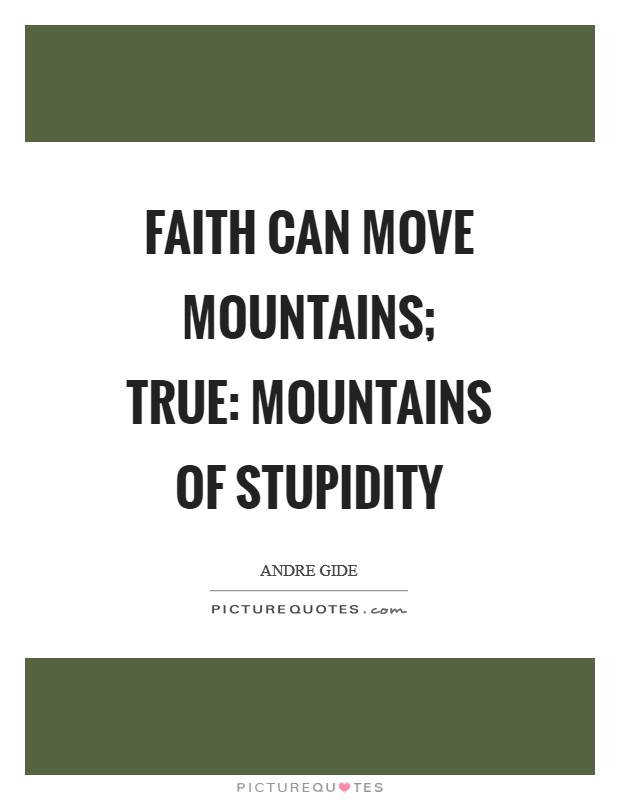 Faith can move mountains; true: mountains of stupidity Picture Quote #1