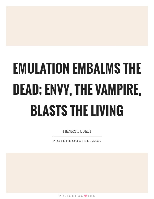 Emulation embalms the dead; envy, the vampire, blasts the living Picture Quote #1