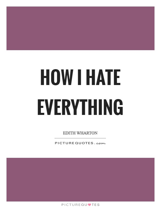How I hate everything Picture Quote #1