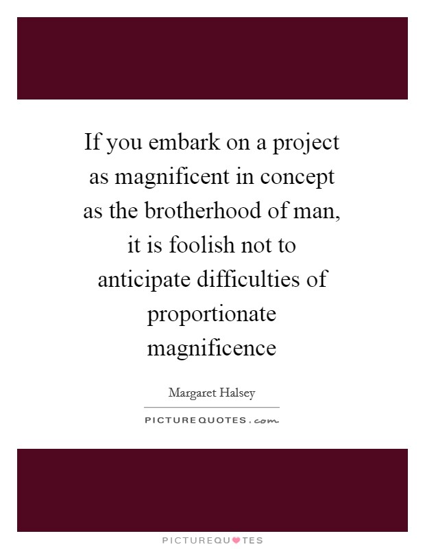 If you embark on a project as magnificent in concept as the brotherhood of man, it is foolish not to anticipate difficulties of proportionate magnificence Picture Quote #1