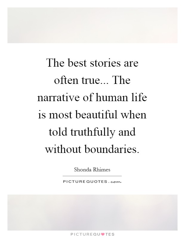The best stories are often true... The narrative of human life is most beautiful when told truthfully and without boundaries Picture Quote #1