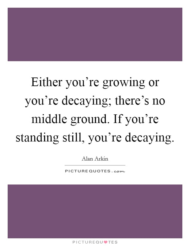 Either you're growing or you're decaying; there's no middle ground. If you're standing still, you're decaying Picture Quote #1