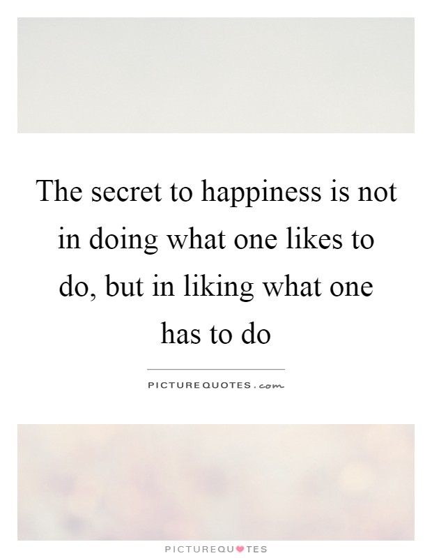 The secret to happiness is not in doing what one likes to do, but in liking what one has to do Picture Quote #1