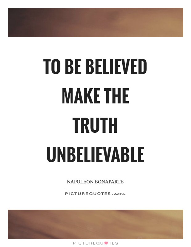 To be believed make the truth unbelievable Picture Quote #1