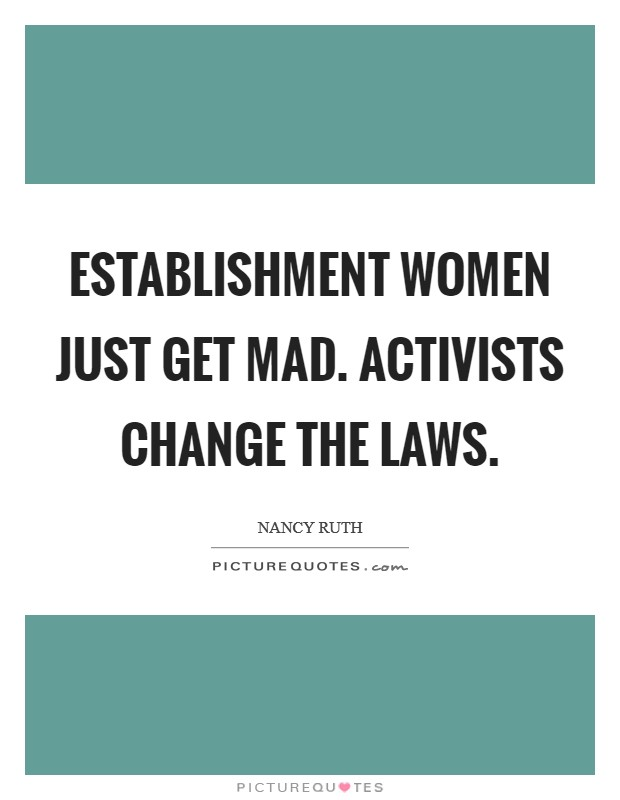 Establishment women just get mad. Activists change the laws Picture Quote #1