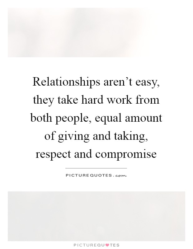 Relationships aren't easy, they take hard work from both people, equal amount of giving and taking, respect and compromise Picture Quote #1