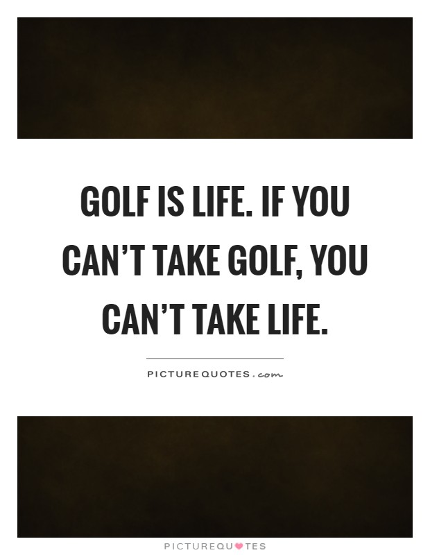 Golf Is Life. If You Canu0027t Take Golf, You Canu0027t