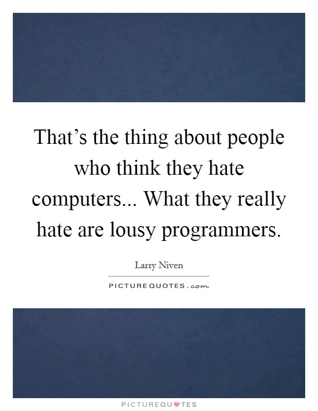 That's the thing about people who think they hate computers... What they really hate are lousy programmers Picture Quote #1