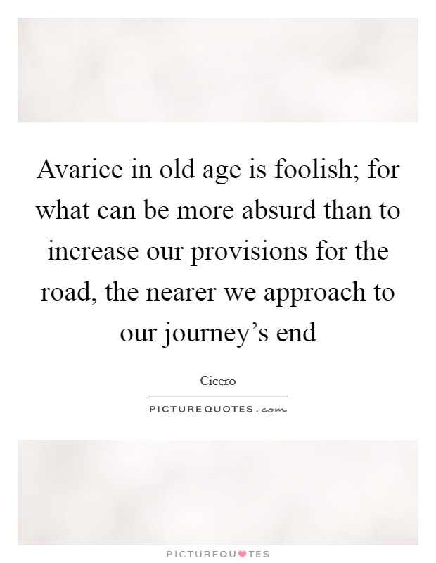 Avarice in old age is foolish; for what can be more absurd than to increase our provisions for the road, the nearer we approach to our journey's end Picture Quote #1