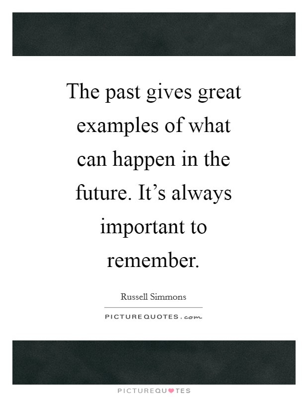 The past gives great examples of what can happen in the future. It's always important to remember Picture Quote #1