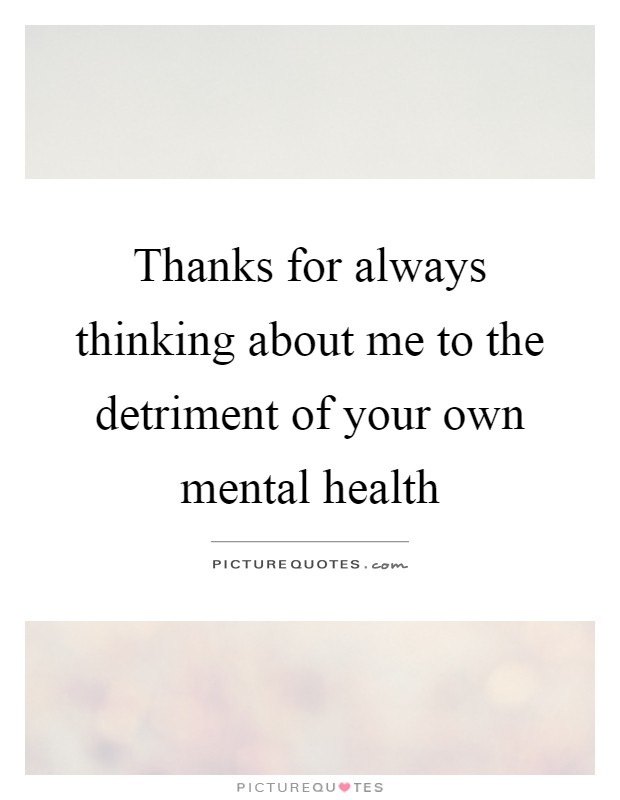 Thanks for always thinking about me to the detriment of your own mental health Picture Quote #1