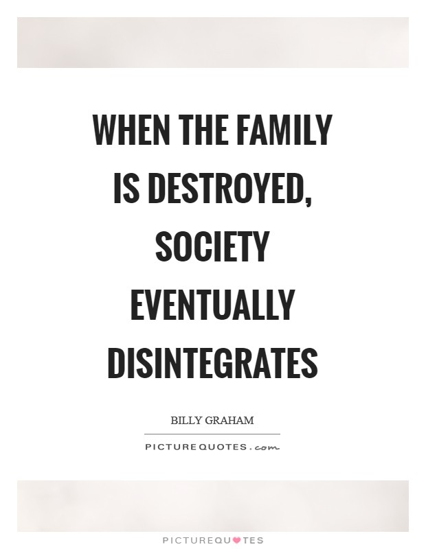 When the family is destroyed, society eventually disintegrates Picture Quote #1