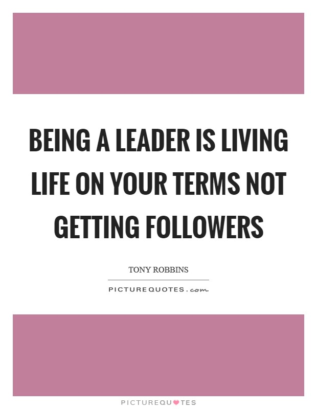 Being a leader is living life on your terms not getting followers Picture Quote #1