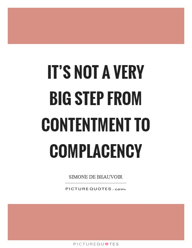 It's not a very big step from contentment to complacency Picture Quote #1