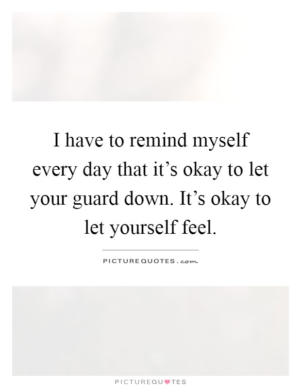 I have to remind myself every day that it's okay to let your guard down. It's okay to let yourself feel Picture Quote #1