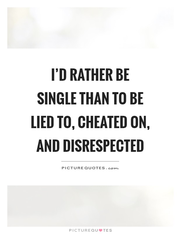 I'd rather be single than to be lied to, cheated on, and disrespected Picture Quote #1
