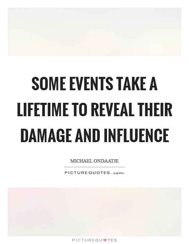 Some events take a lifetime to reveal their damage and influence Picture Quote #1