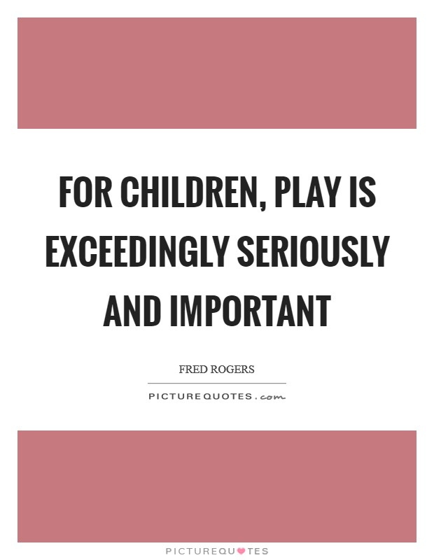 For Children Play Is Exceedingly Seriously And Important Picture Quotes