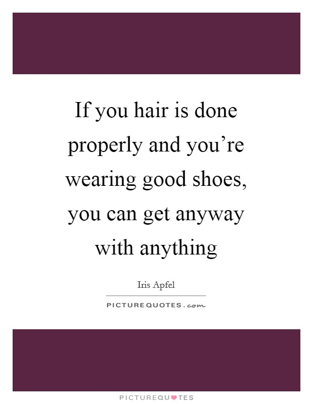 If you hair is done properly and you're wearing good shoes, you can get anyway with anything Picture Quote #1
