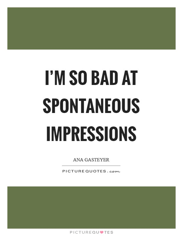 I'm so bad at spontaneous impressions Picture Quote #1