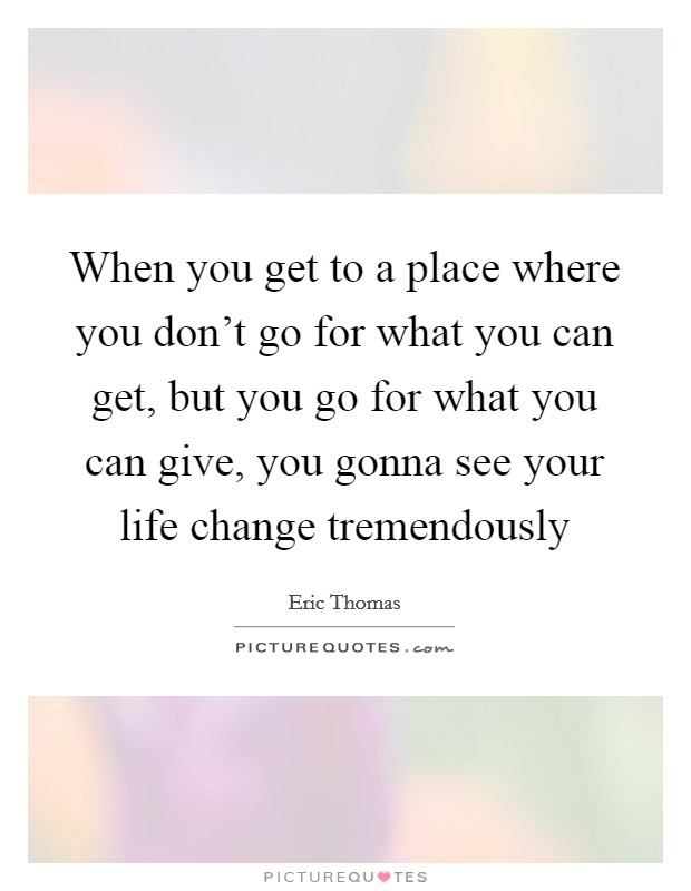 When you get to a place where you don't go for what you can get, but you go for what you can give, you gonna see your life change tremendously Picture Quote #1