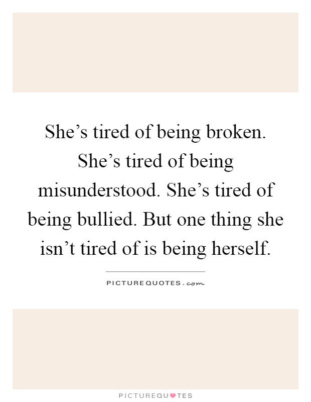 She's tired of being broken. She's tired of being misunderstood. She's tired of being bullied. But one thing she isn't tired of is being herself Picture Quote #1