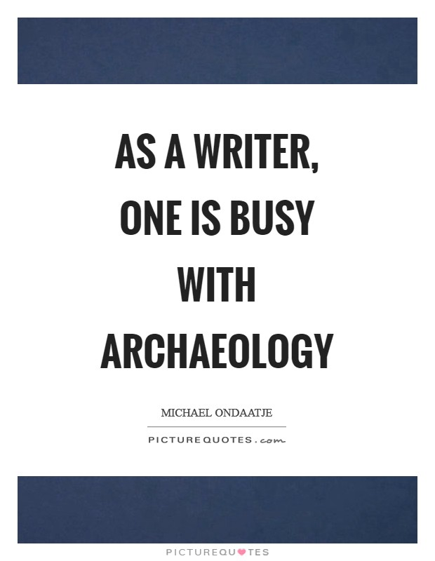 As a writer, one is busy with archaeology Picture Quote #1