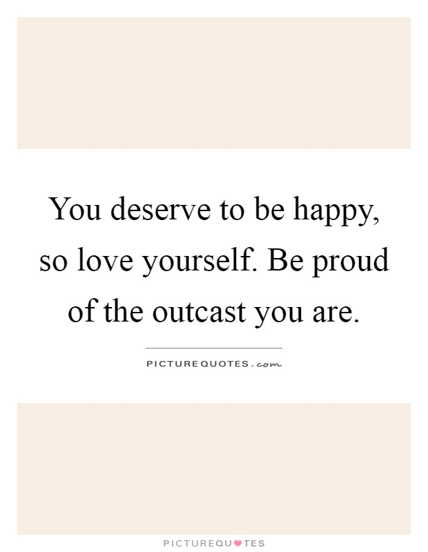 You deserve to be happy, so love yourself. Be proud of the outcast you are Picture Quote #1