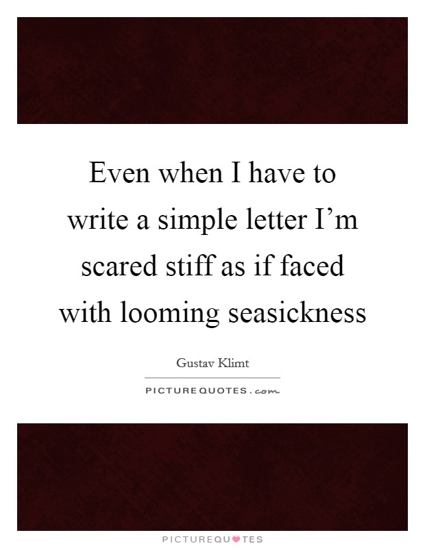Even when I have to write a simple letter I'm scared stiff as if faced with looming seasickness Picture Quote #1