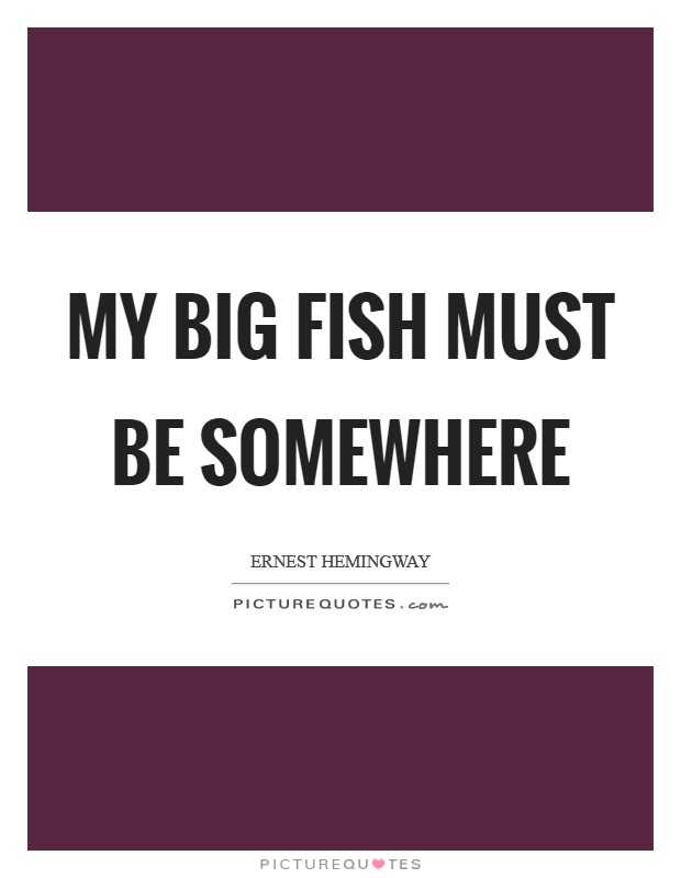My big fish must be somewhere Picture Quote #1