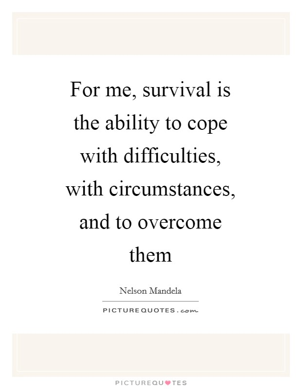 For me, survival is the ability to cope with difficulties, with circumstances, and to overcome them Picture Quote #1