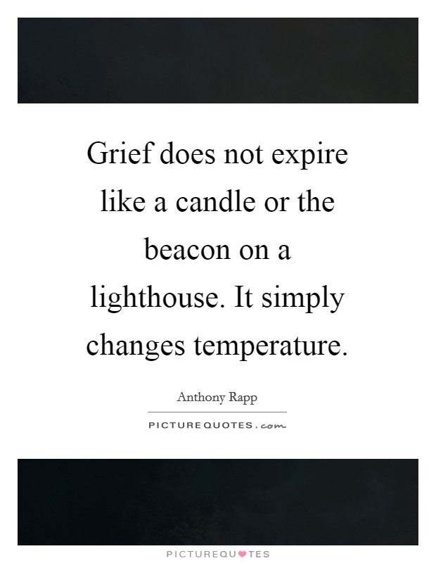 Grief does not expire like a candle or the beacon on a lighthouse. It simply changes temperature Picture Quote #1