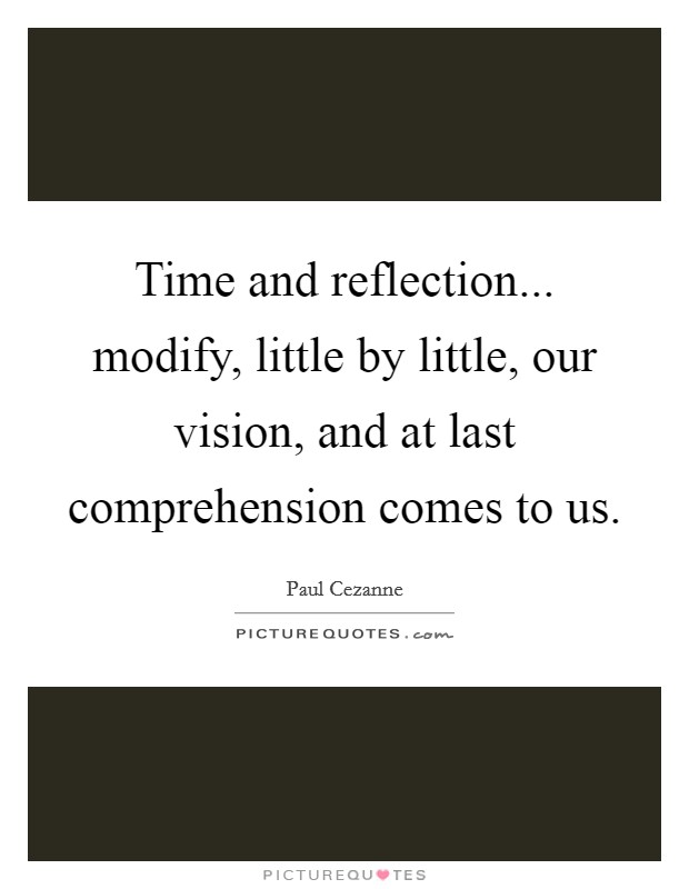 Time and reflection... modify, little by little, our vision, and at last comprehension comes to us Picture Quote #1
