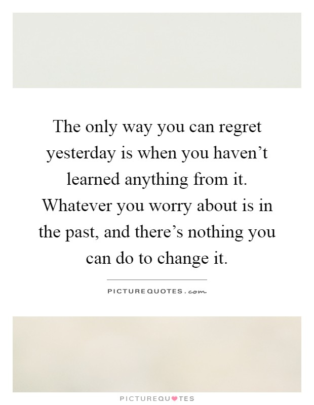 The only way you can regret yesterday is when you haven't learned anything from it. Whatever you worry about is in the past, and there's nothing you can do to change it Picture Quote #1