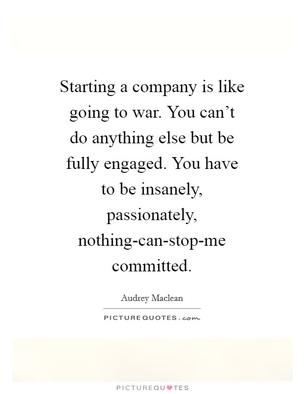 Starting a company is like going to war. You can't do anything else but be fully engaged. You have to be insanely, passionately, nothing-can-stop-me committed Picture Quote #1