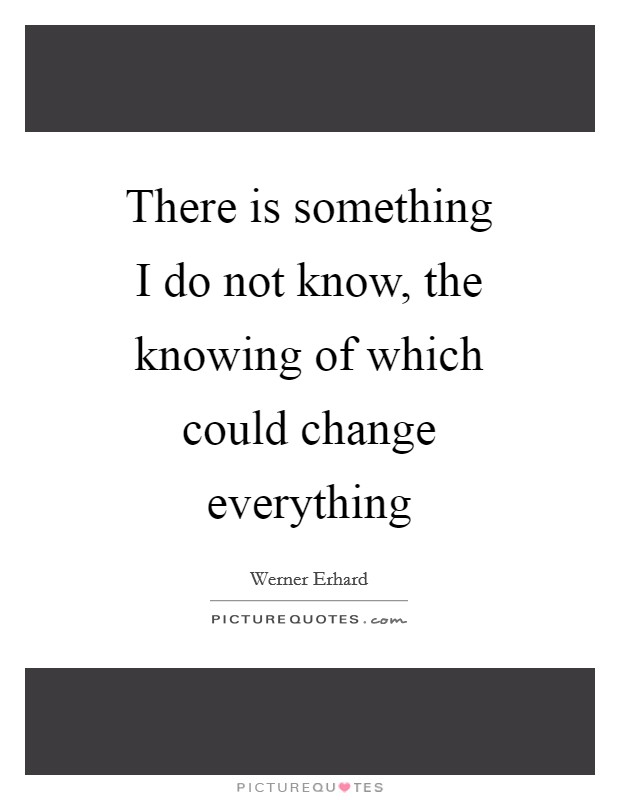 There is something I do not know, the knowing of which could change everything Picture Quote #1