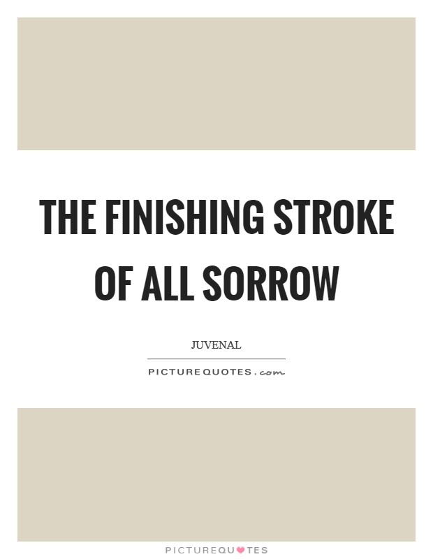 The finishing stroke of all sorrow Picture Quote #1