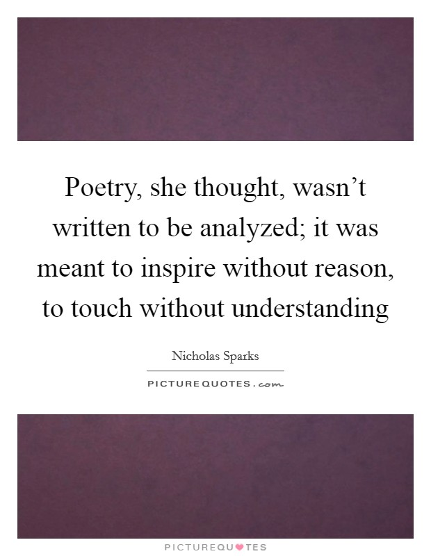 Poetry, she thought, wasn't written to be analyzed; it was meant to inspire without reason, to touch without understanding Picture Quote #1