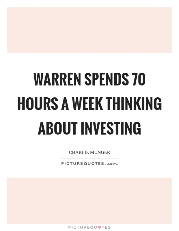 Warren spends 70 hours a week thinking about investing Picture Quote #1
