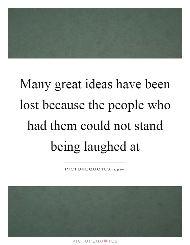 Many great ideas have been lost because the people who had them could not stand being laughed at Picture Quote #1