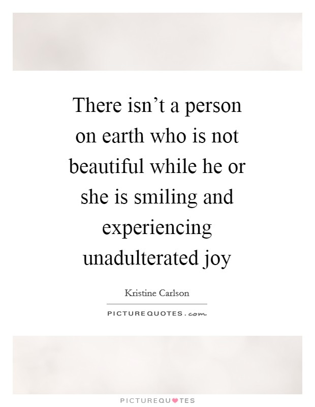 There isn't a person on earth who is not beautiful while he or she is smiling and experiencing unadulterated joy Picture Quote #1