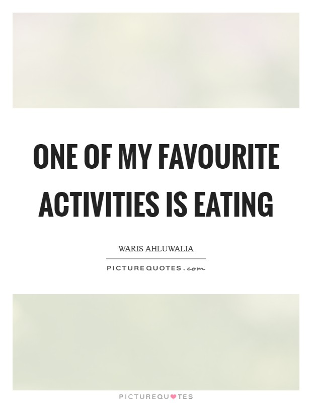 One of my favourite activities is eating Picture Quote #1
