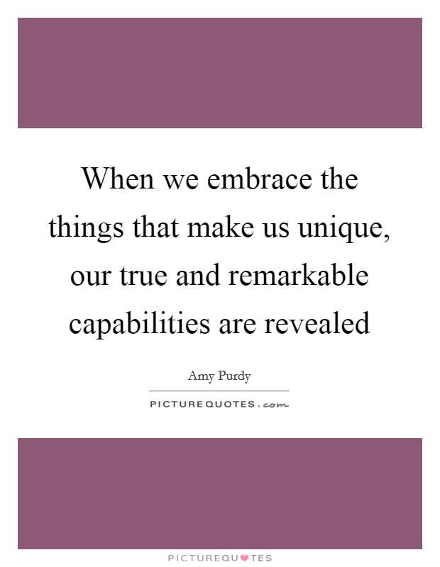 When we embrace the things that make us unique, our true and remarkable capabilities are revealed Picture Quote #1