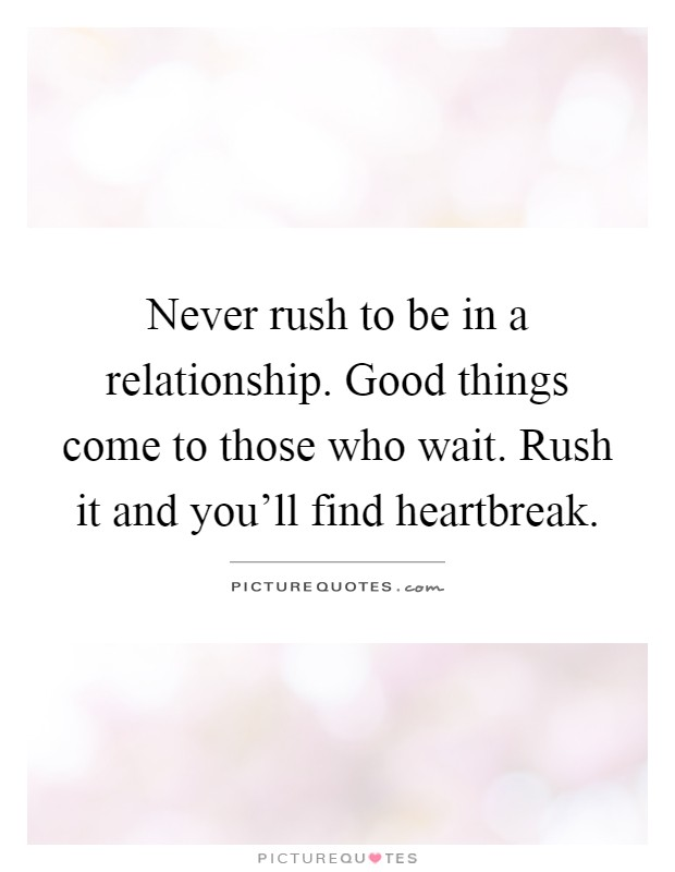 Never rush to be in a relationship. Good things come to those who wait. Rush it and you'll find heartbreak Picture Quote #1