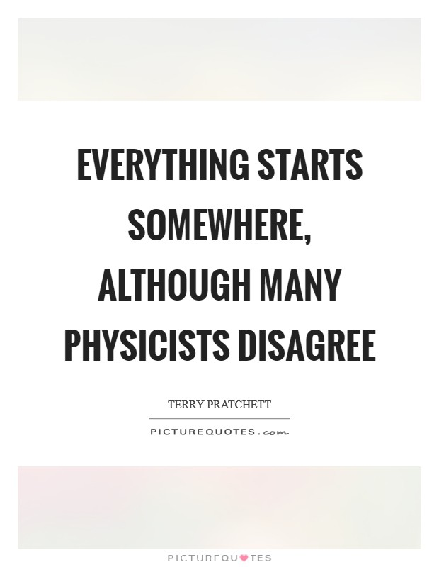 Everything starts somewhere, although many physicists disagree Picture Quote #1
