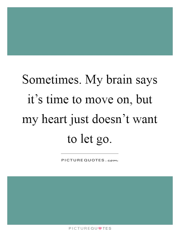 Sometimes. My brain says it's time to move on, but my heart just doesn't want to let go Picture Quote #1