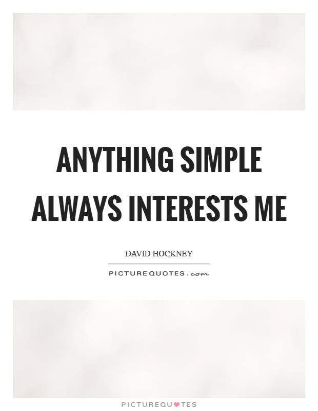 Anything simple always interests me Picture Quote #1