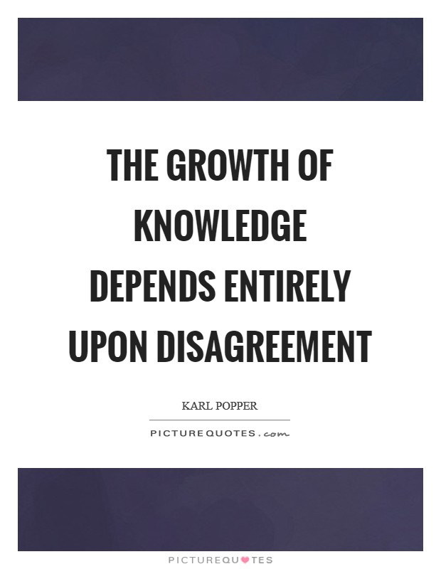 The growth of knowledge depends entirely upon disagreement Picture Quote #1
