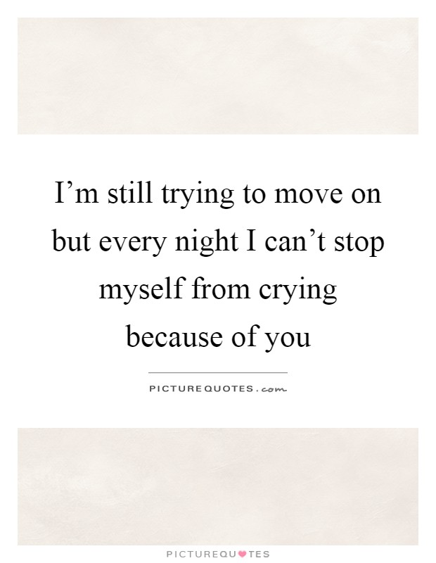 I'm still trying to move on but every night I can't stop myself from crying because of you Picture Quote #1