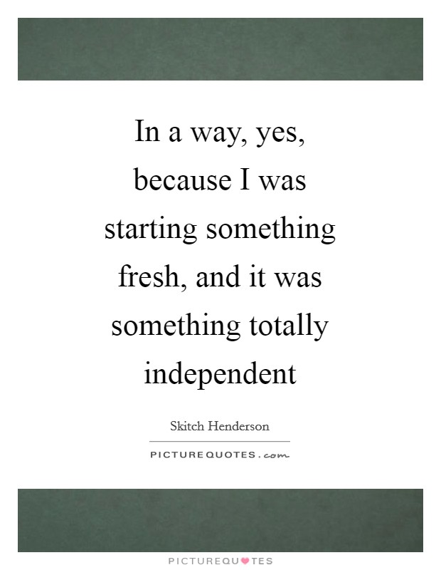 In a way, yes, because I was starting something fresh, and it was something totally independent Picture Quote #1